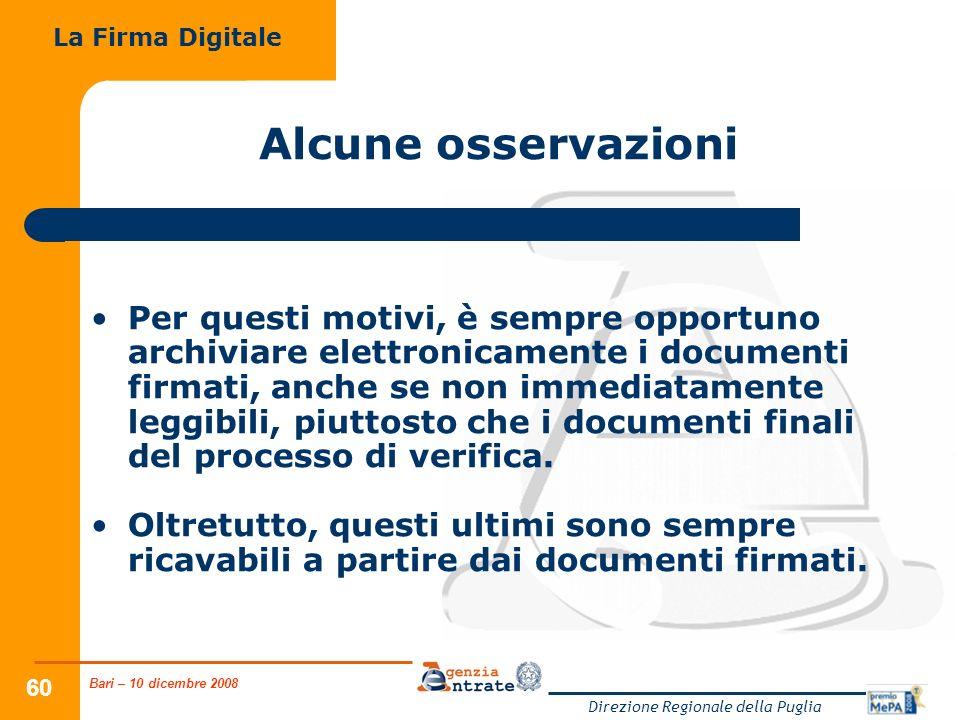 Bari – 10 dicembre 2008 Direzione Regionale della Puglia 60 Alcune osservazioni Per questi motivi, è sempre opportuno archiviare elettronicamente i documenti firmati, anche se non immediatamente leggibili, piuttosto che i documenti finali del processo di verifica.
