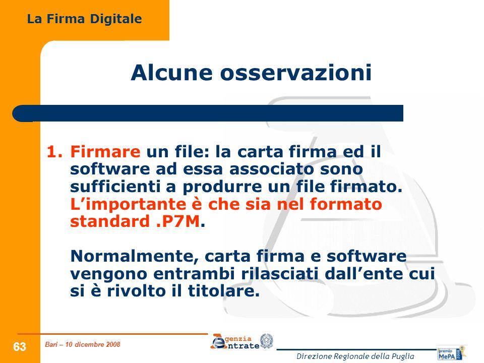 Bari – 10 dicembre 2008 Direzione Regionale della Puglia 63 Alcune osservazioni 1.Firmare un file: la carta firma ed il software ad essa associato sono sufficienti a produrre un file firmato.