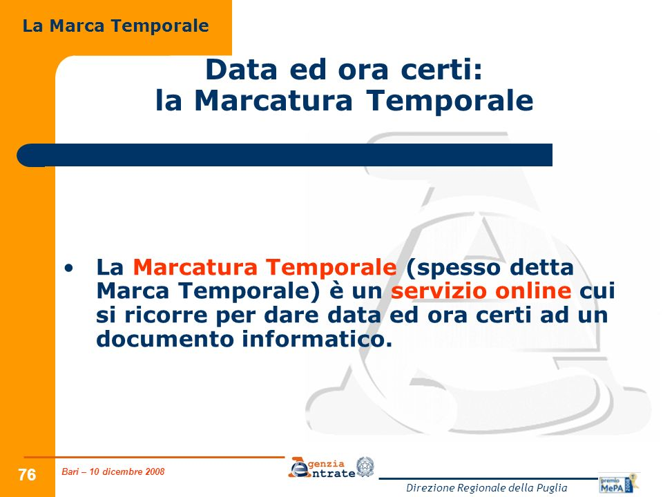 Bari – 10 dicembre 2008 Direzione Regionale della Puglia 76 Data ed ora certi: la Marcatura Temporale La Marcatura Temporale (spesso detta Marca Temporale) è un servizio online cui si ricorre per dare data ed ora certi ad un documento informatico.