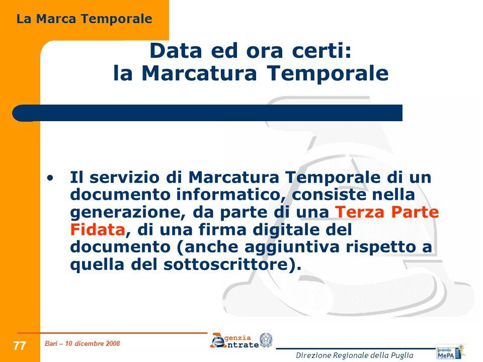 Bari – 10 dicembre 2008 Direzione Regionale della Puglia 77 Data ed ora certi: la Marcatura Temporale Il servizio di Marcatura Temporale di un documento informatico, consiste nella generazione, da parte di una Terza Parte Fidata, di una firma digitale del documento (anche aggiuntiva rispetto a quella del sottoscrittore).