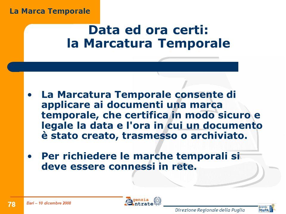 Bari – 10 dicembre 2008 Direzione Regionale della Puglia 78 Data ed ora certi: la Marcatura Temporale La Marcatura Temporale consente di applicare ai documenti una marca temporale, che certifica in modo sicuro e legale la data e l ora in cui un documento è stato creato, trasmesso o archiviato.