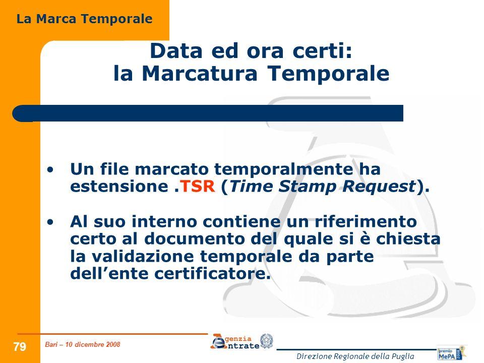 Bari – 10 dicembre 2008 Direzione Regionale della Puglia 79 Data ed ora certi: la Marcatura Temporale Un file marcato temporalmente ha estensione.TSR (Time Stamp Request).