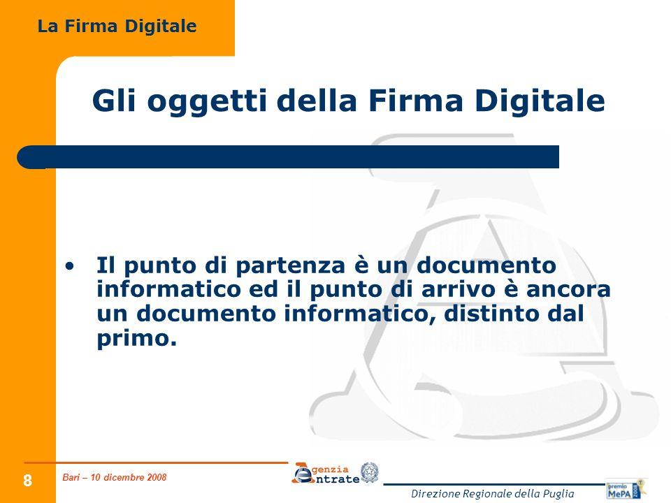 Bari – 10 dicembre 2008 Direzione Regionale della Puglia 29 Gli strumenti della Firma Digitale Gli applicativi di firma sono in grado di estrarre i dati di un soggetto e la relativa chiave pubblica da un certificato la cui validità è garantita dalla firma digitale della CA.