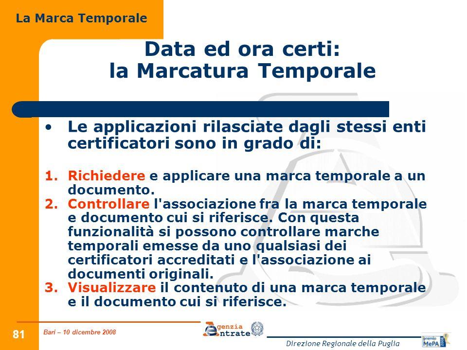 Bari – 10 dicembre 2008 Direzione Regionale della Puglia 81 Data ed ora certi: la Marcatura Temporale Le applicazioni rilasciate dagli stessi enti certificatori sono in grado di: 1.Richiedere e applicare una marca temporale a un documento.