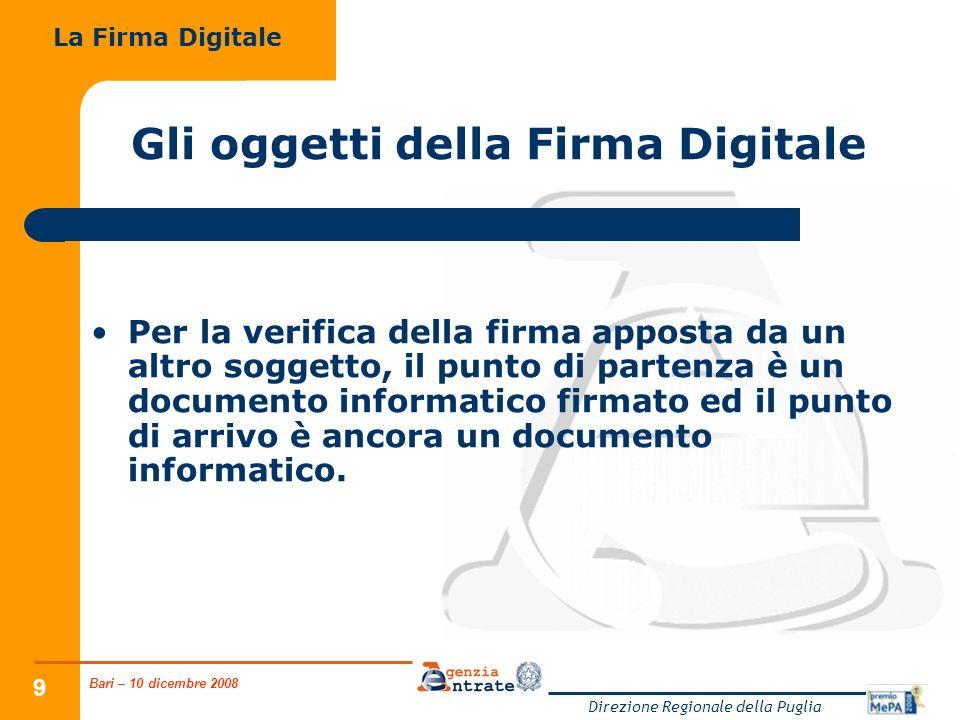 Bari – 10 dicembre 2008 Direzione Regionale della Puglia 9 Gli oggetti della Firma Digitale Per la verifica della firma apposta da un altro soggetto, il punto di partenza è un documento informatico firmato ed il punto di arrivo è ancora un documento informatico.