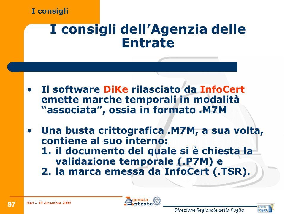 Bari – 10 dicembre 2008 Direzione Regionale della Puglia 97 I consigli dellAgenzia delle Entrate Il software DiKe rilasciato da InfoCert emette marche temporali in modalità associata, ossia in formato.M7M Una busta crittografica.M7M, a sua volta, contiene al suo interno: 1.il documento del quale si è chiesta la validazione temporale (.P7M) e 2.la marca emessa da InfoCert (.TSR).