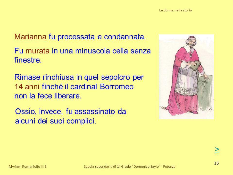 16 Le donne nella storia Scuola secondaria di 1° Grado Domenico Savio - PotenzaMyriam Romaniello III B Marianna fu processata e condannata. Fu murata