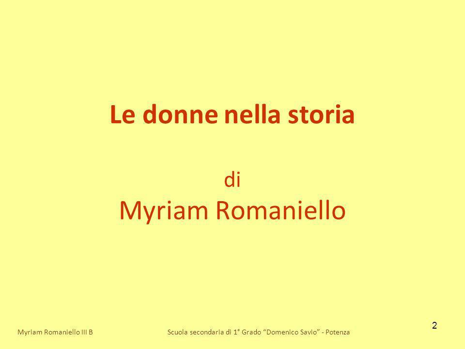 2 Le donne nella storia di Myriam Romaniello Scuola secondaria di 1° Grado Domenico Savio - PotenzaMyriam Romaniello III B