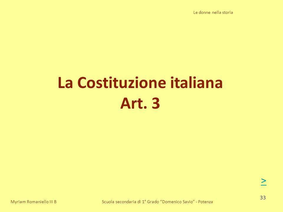 33 Le donne nella storia Scuola secondaria di 1° Grado Domenico Savio - Potenza La Costituzione italiana Art. 3 Myriam Romaniello III B >