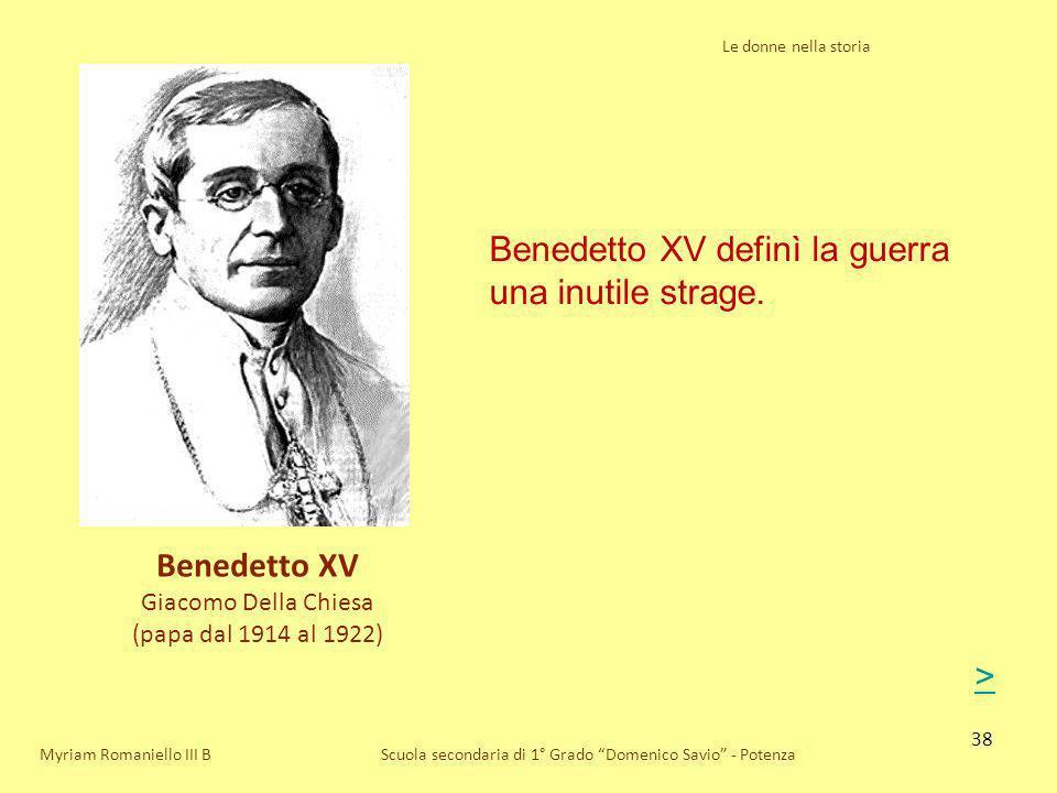 38 Le donne nella storia Scuola secondaria di 1° Grado Domenico Savio - PotenzaMyriam Romaniello III B Benedetto XV definì la guerra una inutile strag