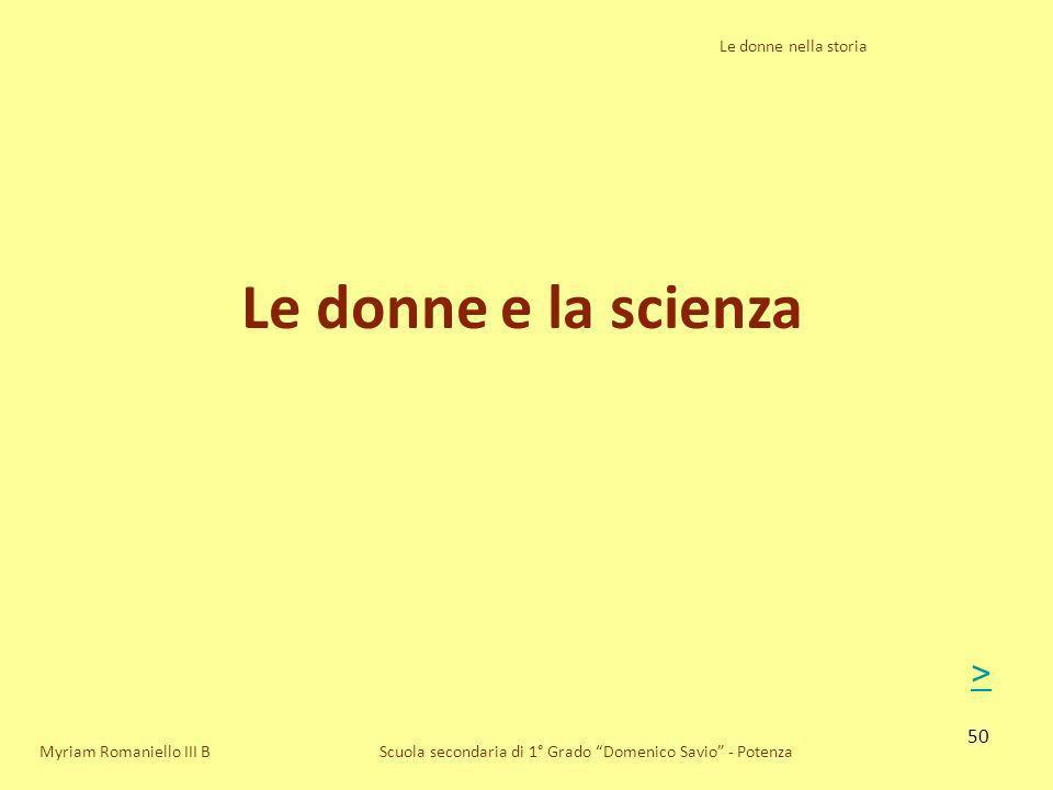 50 Le donne nella storia Scuola secondaria di 1° Grado Domenico Savio - Potenza Le donne e la scienza Myriam Romaniello III B >