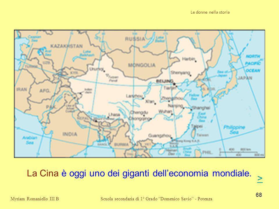 68 Scuola secondaria di 1° Grado Domenico Savio - Potenza La Cina è oggi uno dei giganti delleconomia mondiale. Myriam Romaniello III B Le donne nella