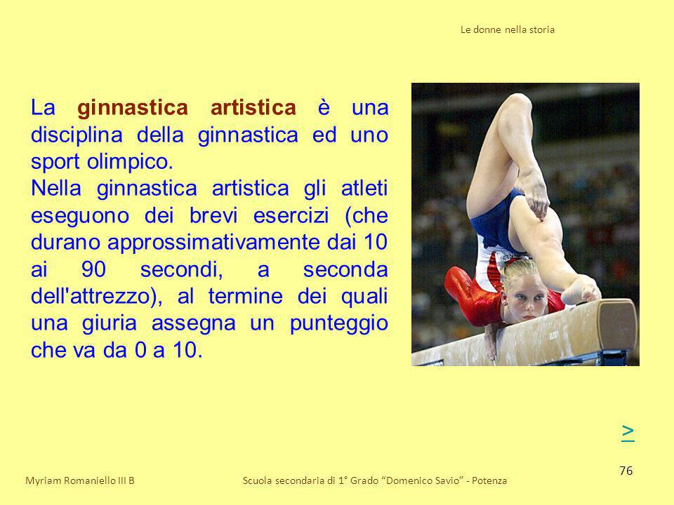 76 Le donne nella storia Scuola secondaria di 1° Grado Domenico Savio - PotenzaMyriam Romaniello III B La ginnastica artistica è una disciplina della