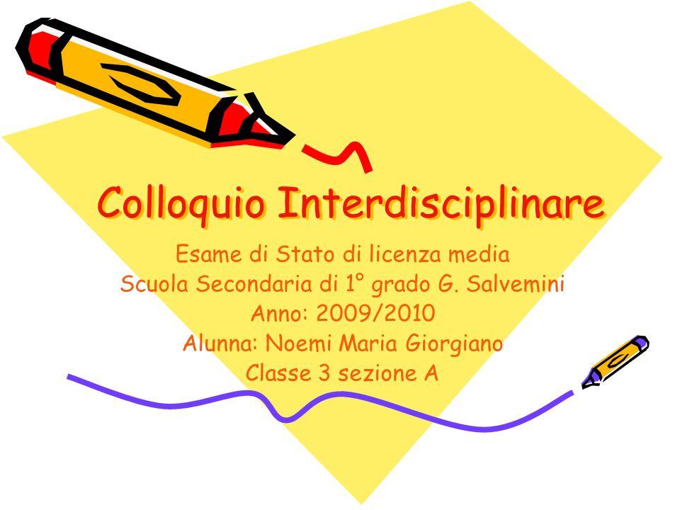 Colloquio Interdisciplinare Esame di Stato di licenza media Scuola Secondaria di 1° grado G. Salvemini Anno: 2009/2010 Alunna: Noemi Maria Giorgiano C