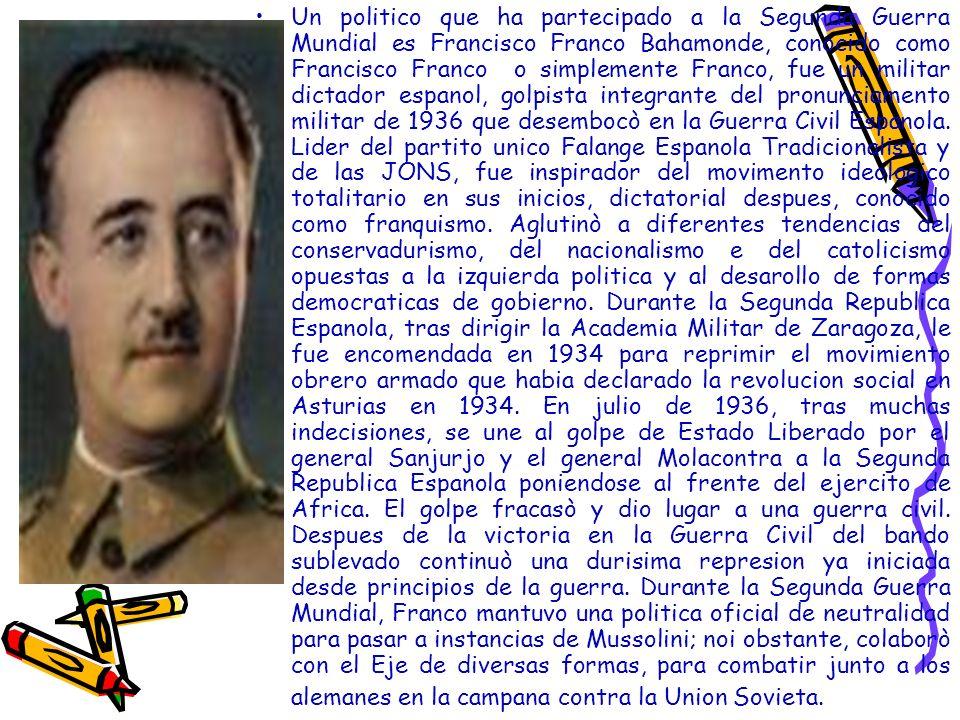 Un politico que ha partecipado a la Segunda Guerra Mundial es Francisco Franco Bahamonde, conocido como Francisco Franco o simplemente Franco, fue un