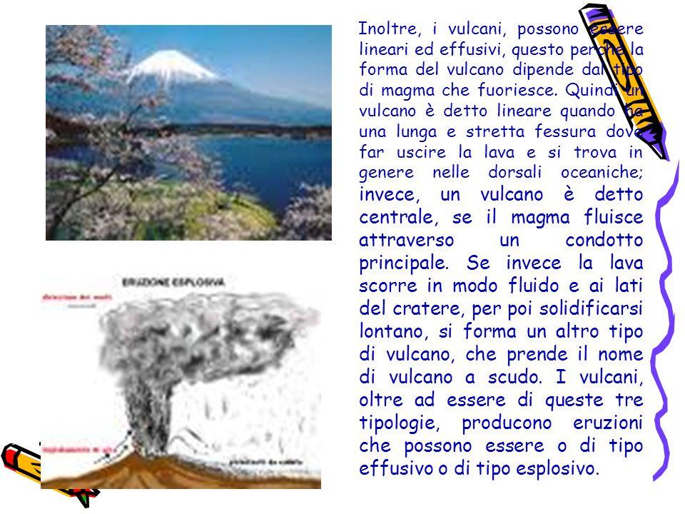 Inoltre, i vulcani, possono essere lineari ed effusivi, questo perché la forma del vulcano dipende dal tipo di magma che fuoriesce. Quindi un vulcano