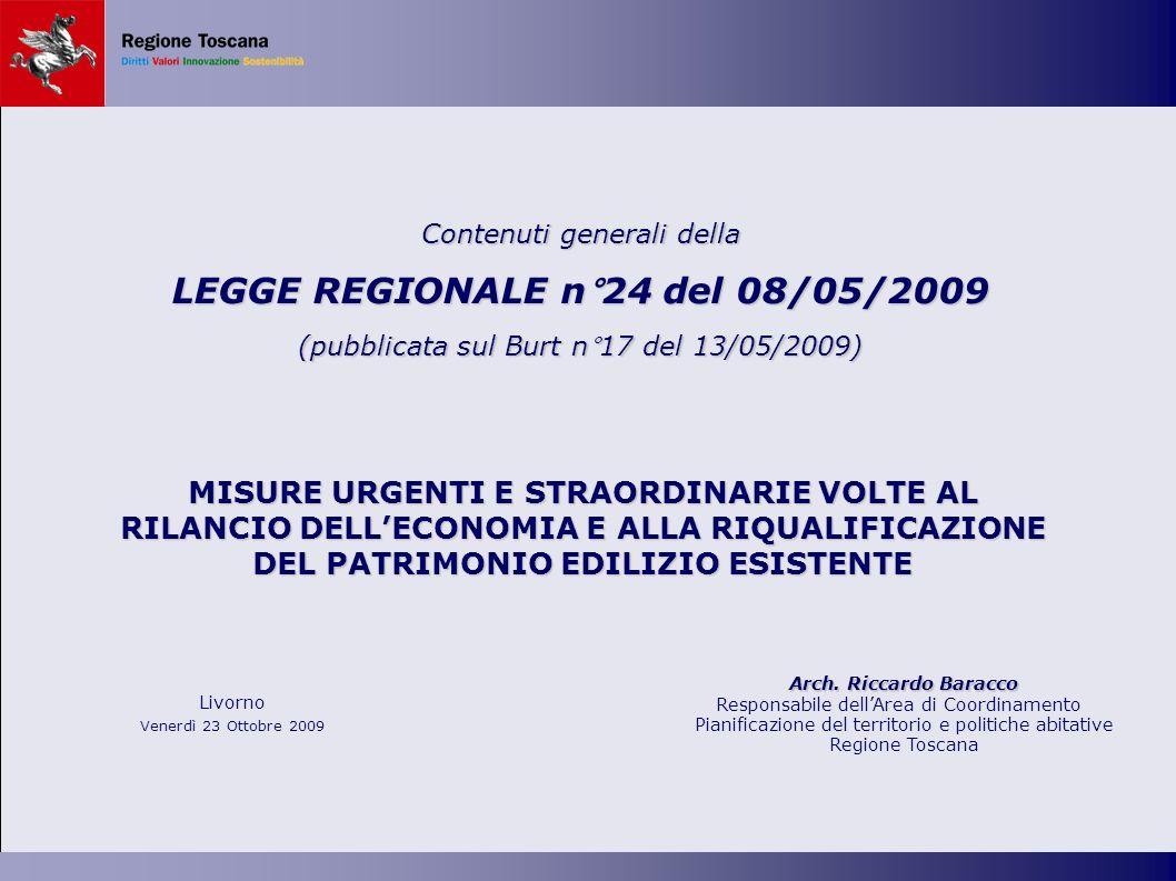 MISURE URGENTI E STRAORDINARIE VOLTE AL RILANCIO DELLECONOMIA E ALLA RIQUALIFICAZIONE DEL PATRIMONIO EDILIZIO ESISTENTE Contenuti generali della LEGGE REGIONALE n°24 del 08/05/2009 (pubblicata sul Burt n°17 del 13/05/2009) Livorno Venerdì 23 Ottobre 2009 Arch.