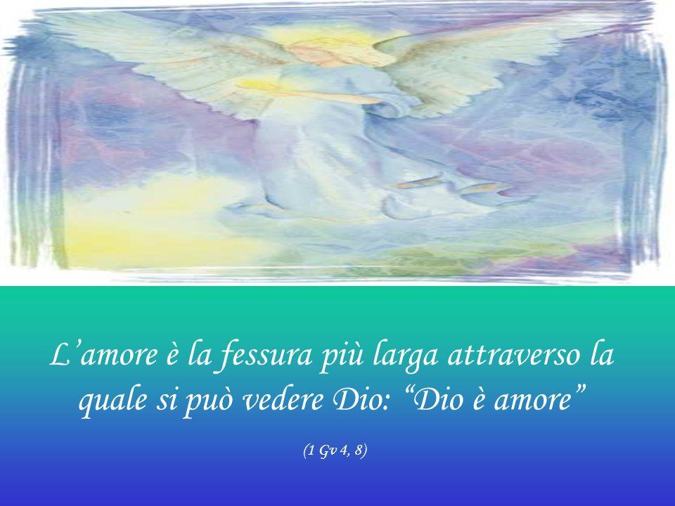 Lamore è la fessura più larga attraverso la quale si può vedere Dio: Dio è amore (1 Gv 4, 8)