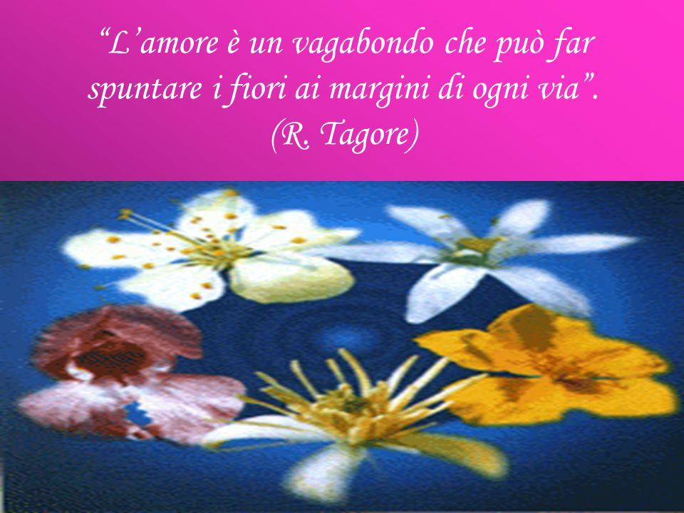 L amore è un vagabondo che può far spuntare i fiori ai margini di ogni via. (R. Tagore)