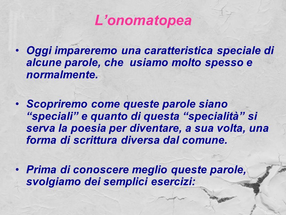 Lonomatopea Oggi impareremo una caratteristica speciale di alcune parole, che usiamo molto spesso e normalmente. Scopriremo come queste parole siano s