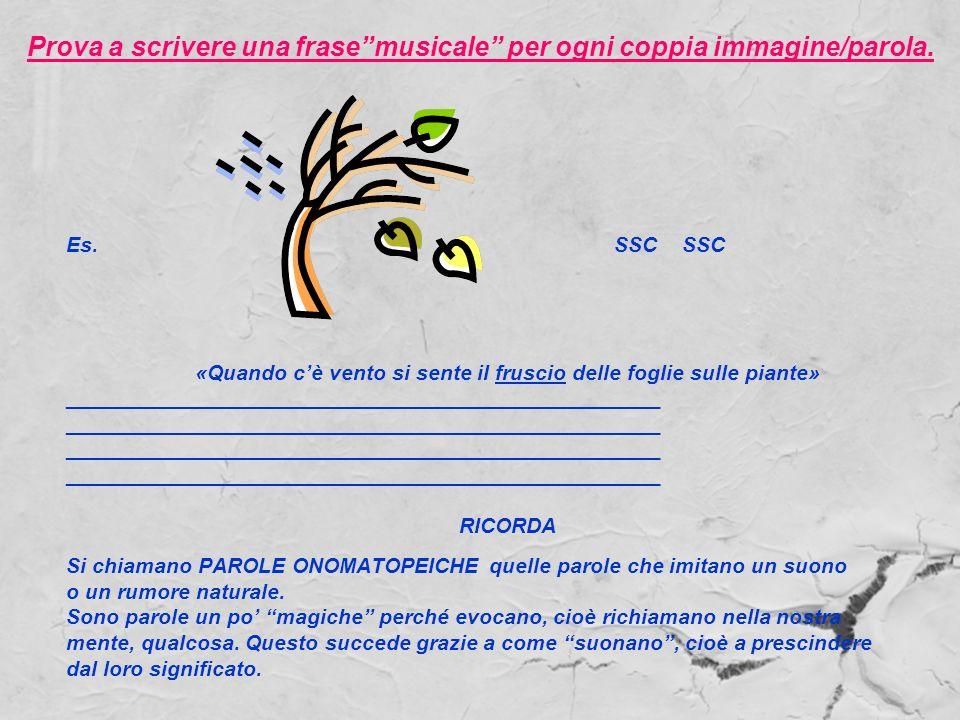 Prova a scrivere una frasemusicale per ogni coppia immagine/parola. Es. SSC SSC «Quando cè vento si sente il fruscio delle foglie sulle piante» ______