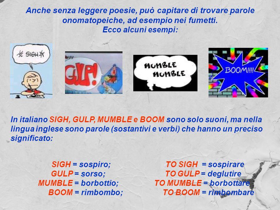 Anche senza leggere poesie, può capitare di trovare parole onomatopeiche, ad esempio nei fumetti. Ecco alcuni esempi: In italiano SIGH, GULP, MUMBLE e