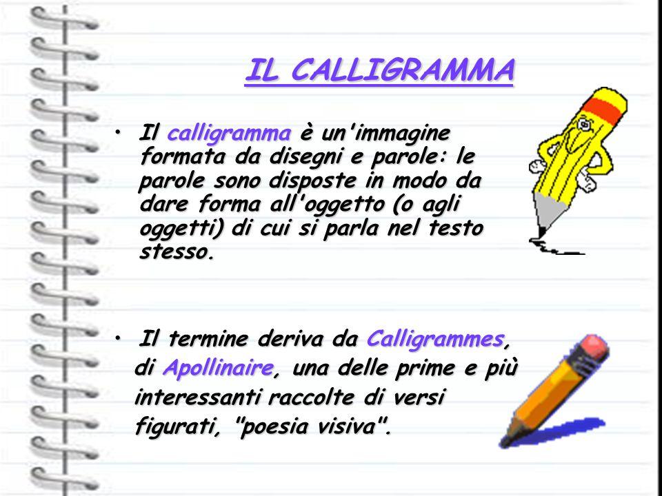 IL CALLIGRAMMA Il calligramma è un'immagine formata da disegni e parole: le parole sono disposte in modo da dare forma all'oggetto (o agli oggetti) di