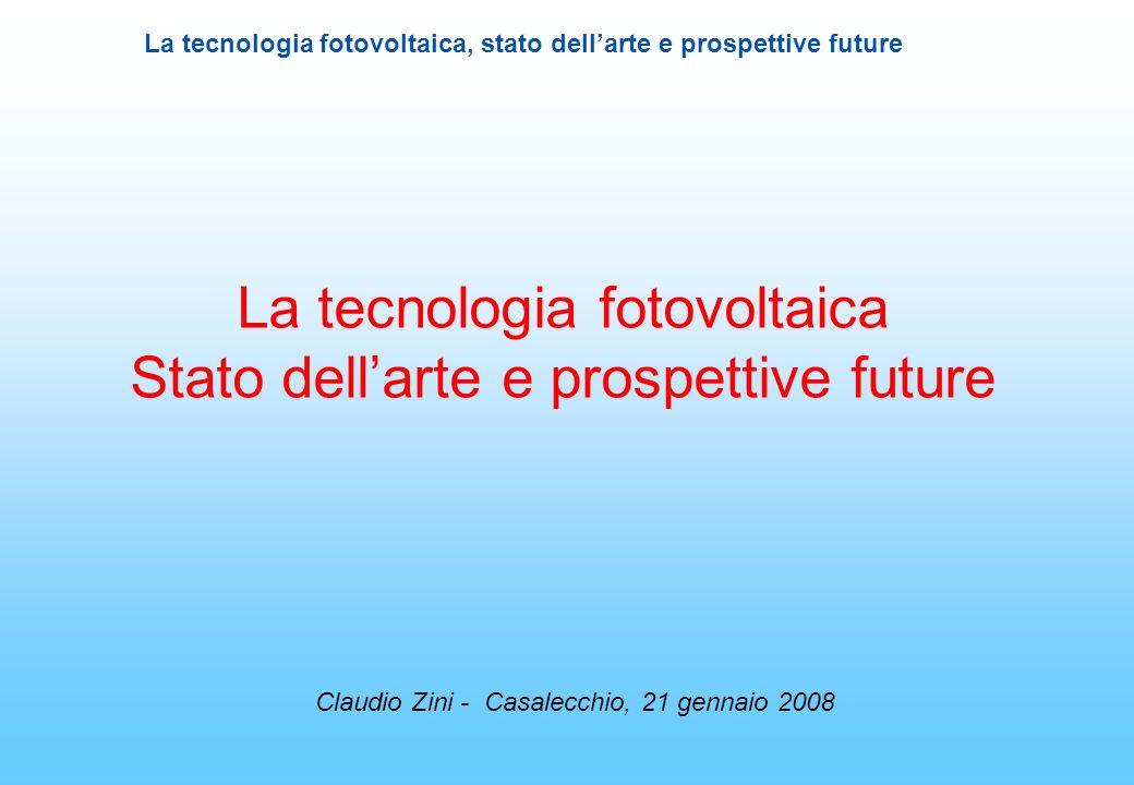 La tecnologia fotovoltaica, stato dellarte e prospettive future La tecnologia fotovoltaica Stato dellarte e prospettive future Claudio Zini - Casalecc