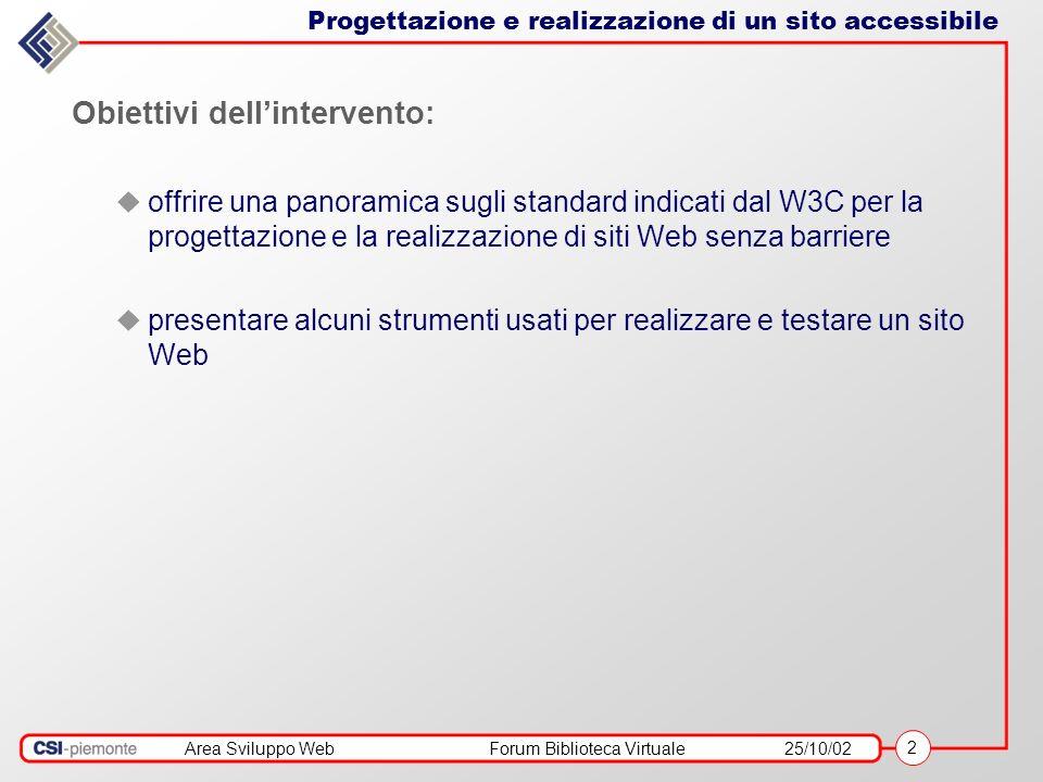 Area Sviluppo WebForum Biblioteca Virtuale25/10/02 2 Obiettivi dellintervento: offrire una panoramica sugli standard indicati dal W3C per la progettazione e la realizzazione di siti Web senza barriere presentare alcuni strumenti usati per realizzare e testare un sito Web Progettazione e realizzazione di un sito accessibile