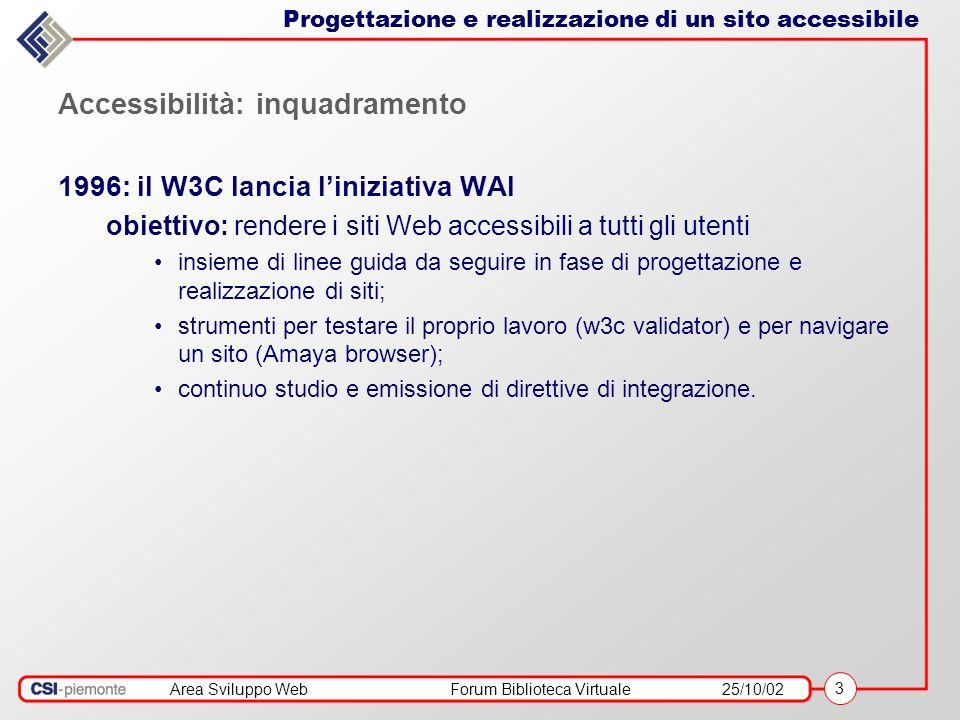 Area Sviluppo WebForum Biblioteca Virtuale25/10/02 3 Accessibilità: inquadramento 1996: il W3C lancia liniziativa WAI obiettivo: rendere i siti Web accessibili a tutti gli utenti insieme di linee guida da seguire in fase di progettazione e realizzazione di siti; strumenti per testare il proprio lavoro (w3c validator) e per navigare un sito (Amaya browser); continuo studio e emissione di direttive di integrazione.