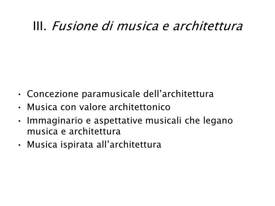 III. Fusione di musica e architettura Concezione paramusicale dellarchitettura Musica con valore architettonico Immaginario e aspettative musicali che