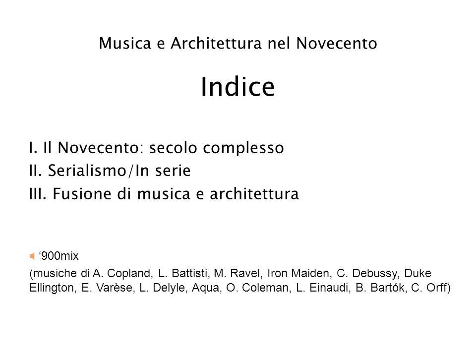 Musica e Architettura nel Novecento Indice I. Il Novecento: secolo complesso II. Serialismo/In serie III. Fusione di musica e architettura 900mix (mus