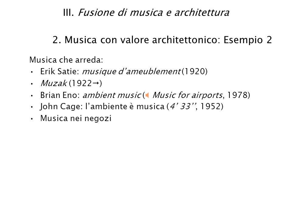 III. Fusione di musica e architettura 2. Musica con valore architettonico: Esempio 2 Musica che arreda: Erik Satie: musique dameublement (1920) Muzak