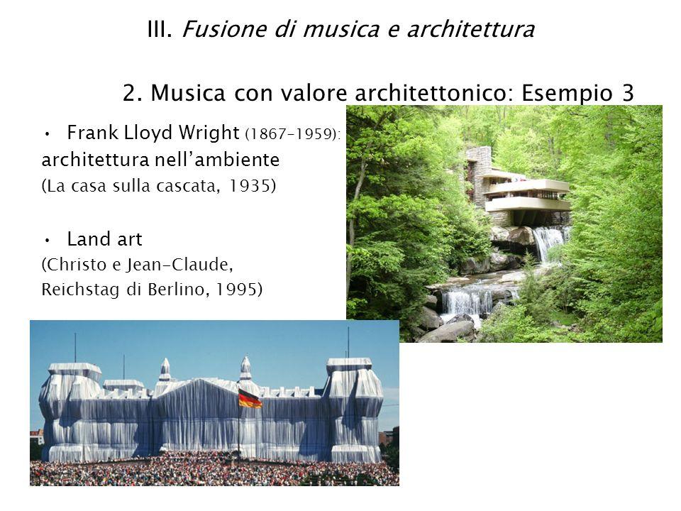 III. Fusione di musica e architettura 2. Musica con valore architettonico: Esempio 3 Frank Lloyd Wright (1867-1959): architettura nellambiente (La cas