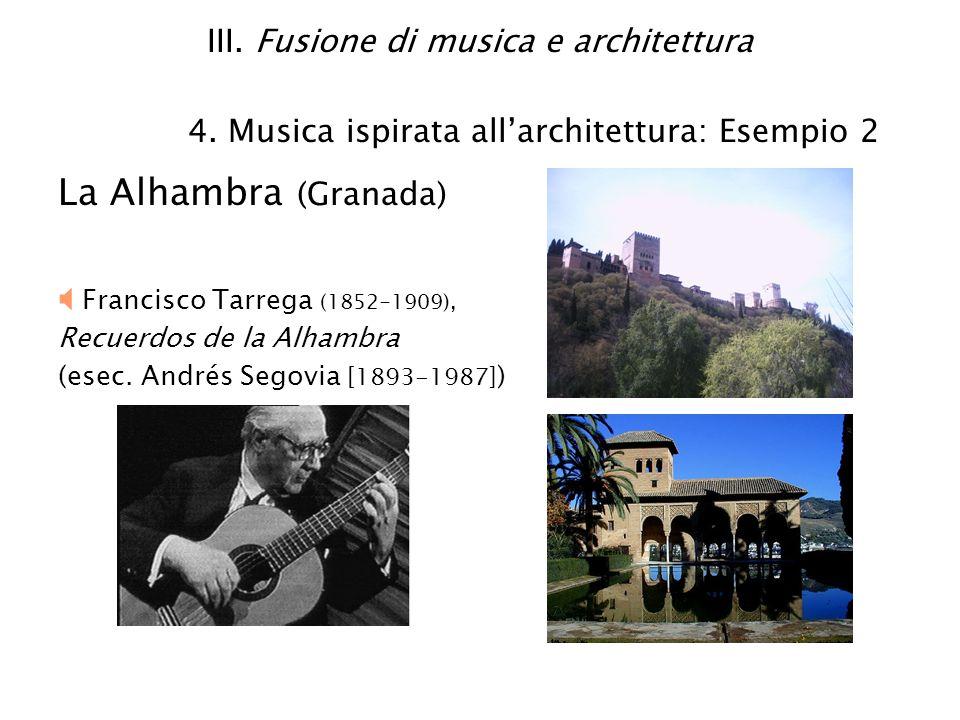 III. Fusione di musica e architettura 4. Musica ispirata allarchitettura: Esempio 2 La Alhambra (Granada) Francisco Tarrega (1852-1909), Recuerdos de