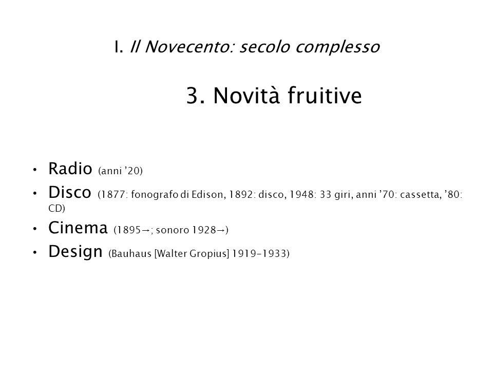 I. Il Novecento: secolo complesso 3. Novità fruitive Radio (anni 20) Disco (1877: fonografo di Edison, 1892: disco, 1948: 33 giri, anni 70: cassetta,