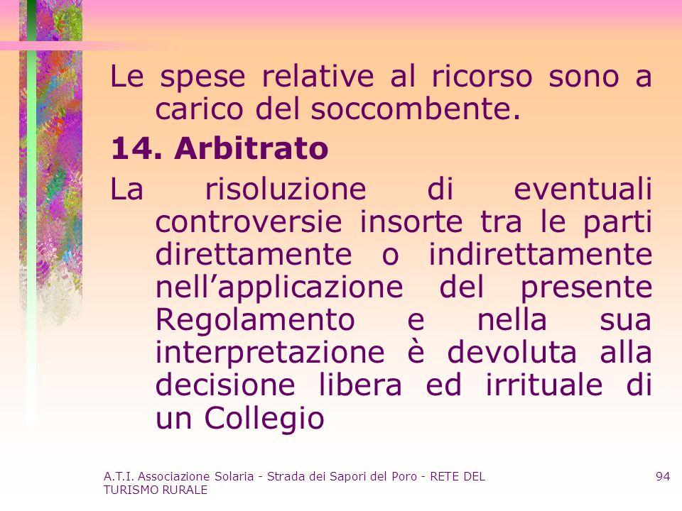 A.T.I. Associazione Solaria - Strada dei Sapori del Poro - RETE DEL TURISMO RURALE 94 Le spese relative al ricorso sono a carico del soccombente. 14.