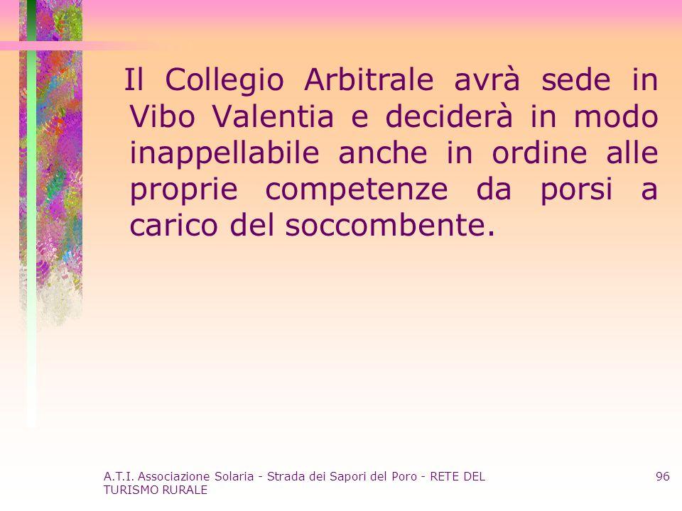 A.T.I. Associazione Solaria - Strada dei Sapori del Poro - RETE DEL TURISMO RURALE 96 Il Collegio Arbitrale avrà sede in Vibo Valentia e deciderà in m