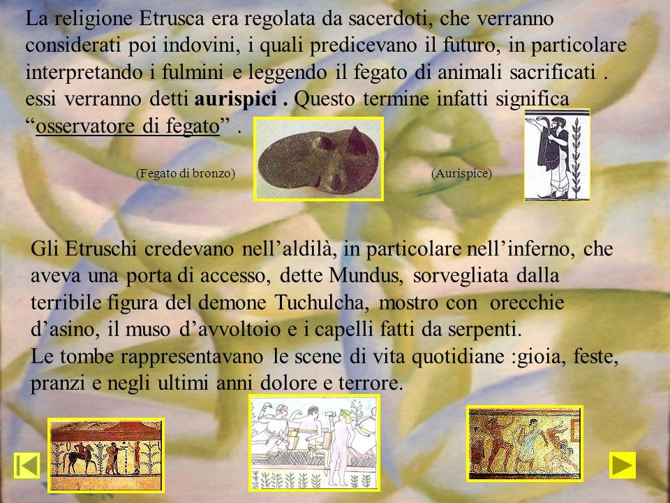 La religione Etrusca era regolata da sacerdoti, che verranno considerati poi indovini, i quali predicevano il futuro, in particolare interpretando i f