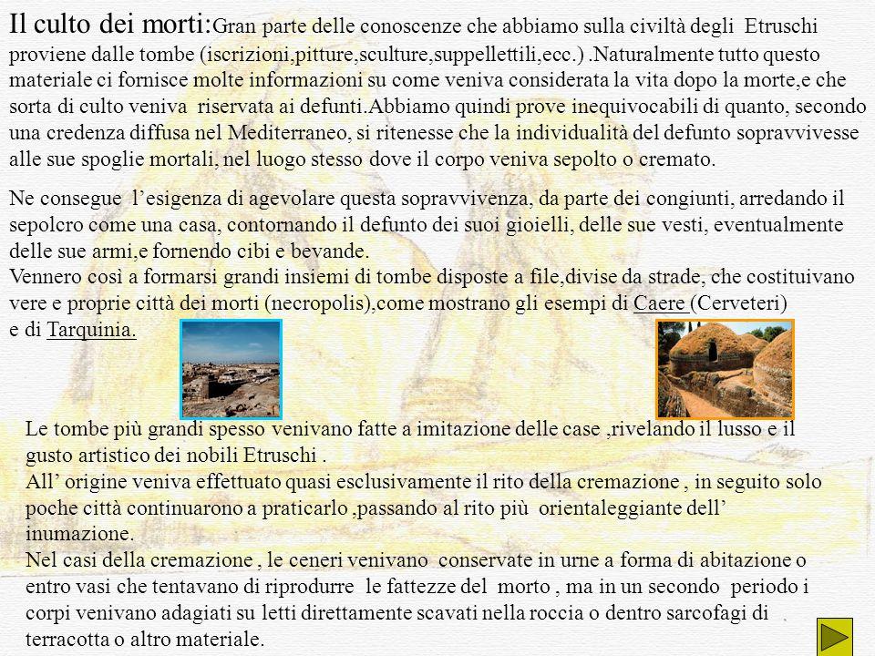Il culto dei morti: Gran parte delle conoscenze che abbiamo sulla civiltà degli Etruschi proviene dalle tombe (iscrizioni,pitture,sculture,suppelletti