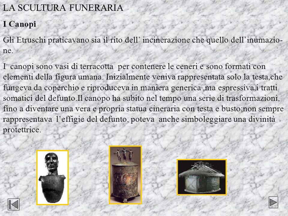 LA SCULTURA FUNERARIA I Canopi Gli Etruschi praticavano sia il rito dell incinerazione che quello dellinumazio- ne. I canopi sono vasi di terracotta p