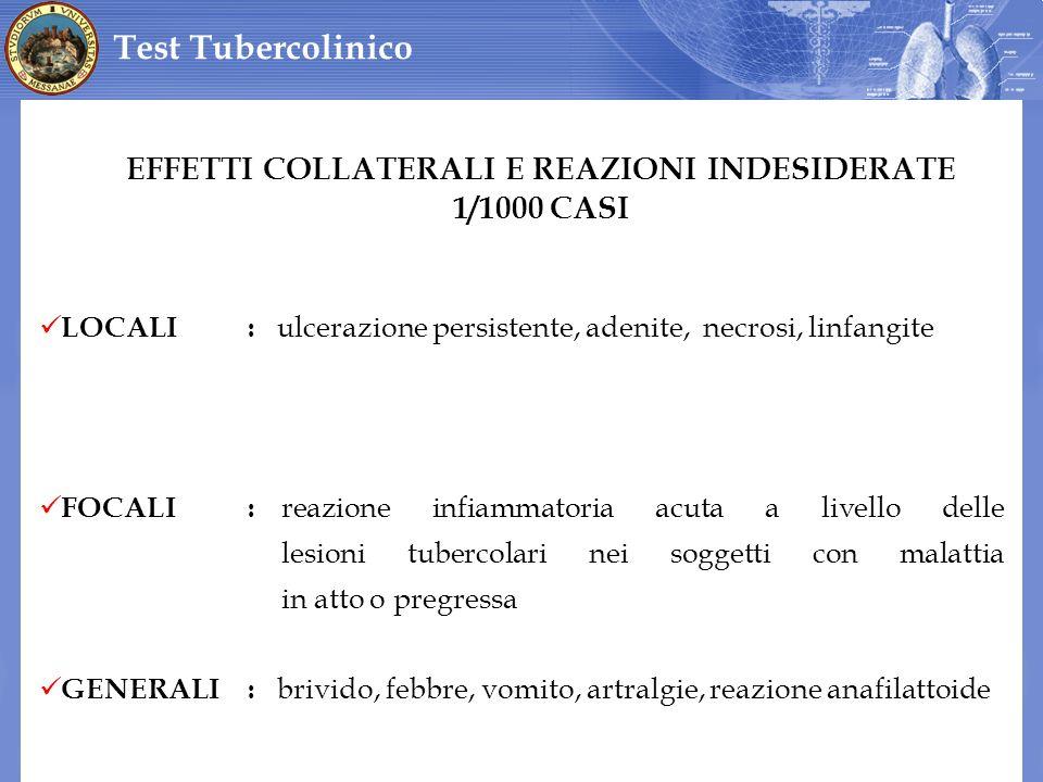 Test Tubercolinico EFFETTI COLLATERALI E REAZIONI INDESIDERATE 1/1000 CASI LOCALI: ulcerazione persistente, adenite, necrosi, linfangite FOCALI: reazi