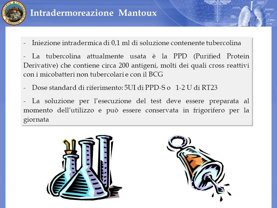 Intradermoreazione Mantoux -Iniezione intradermica di 0,1 ml di soluzione contenente tubercolina -La tubercolina attualmente usata è la PPD (Purified