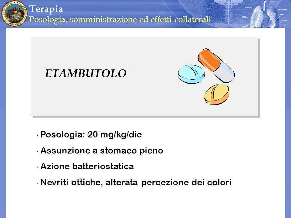 ETAMBUTOLO Posologia: 20 mg/kg/die Assunzione a stomaco pieno Azione batteriostatica Nevriti ottiche, alterata percezione dei colori Terapia Posologia