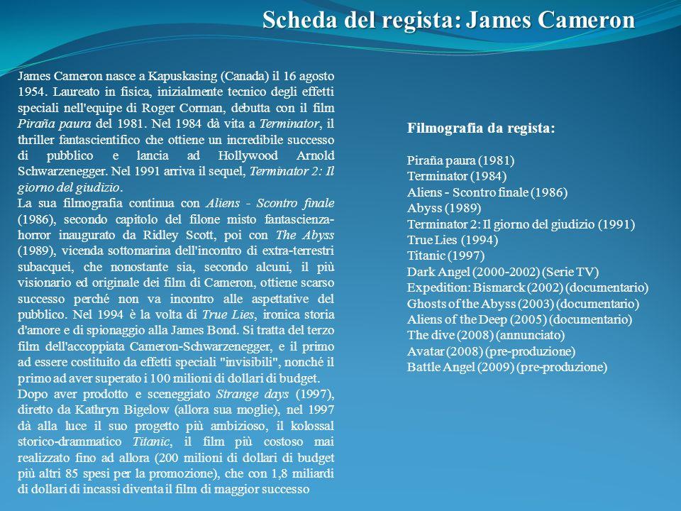 Scheda del regista: James Cameron James Cameron nasce a Kapuskasing (Canada) il 16 agosto 1954. Laureato in fisica, inizialmente tecnico degli effetti