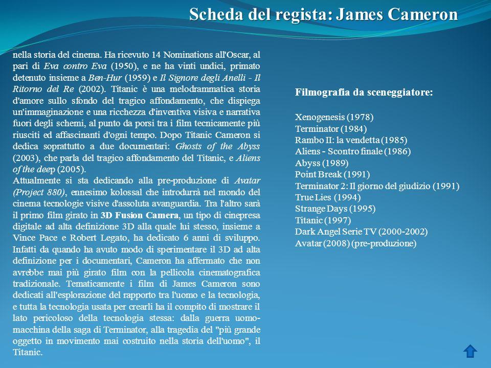 Scheda del regista: James Cameron nella storia del cinema. Ha ricevuto 14 Nominations all'Oscar, al pari di Eva contro Eva (1950), e ne ha vinti undic