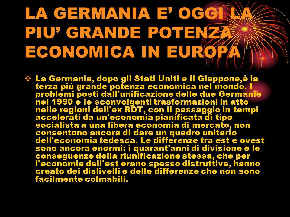 LA GERMANIA E OGGI LA PIU GRANDE POTENZA ECONOMICA IN EUROPA La Germania, dopo gli Stati Uniti e il Giappone,è la terza più grande potenza economica n