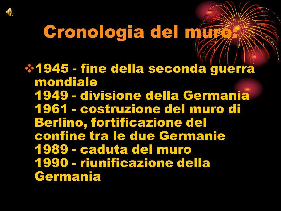 Cronologia del muro: 1945 - fine della seconda guerra mondiale 1949 - divisione della Germania 1961 - costruzione del muro di Berlino, fortificazione