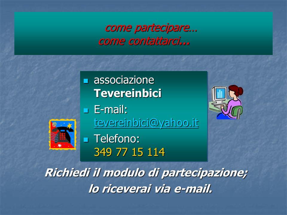 come partecipare… come contattarci… come partecipare… come contattarci… associazione Tevereinbici associazione Tevereinbici E-mail: tevereinbici@yahoo.it E-mail: tevereinbici@yahoo.it tevereinbici@yahoo.it Telefono: 349 77 15 114 Telefono: 349 77 15 114 associazione Tevereinbici associazione Tevereinbici E-mail: tevereinbici@yahoo.it E-mail: tevereinbici@yahoo.it tevereinbici@yahoo.it Telefono: 349 77 15 114 Telefono: 349 77 15 114 Richiedi il modulo di partecipazione; Richiedi il modulo di partecipazione; lo riceverai via e-mail.