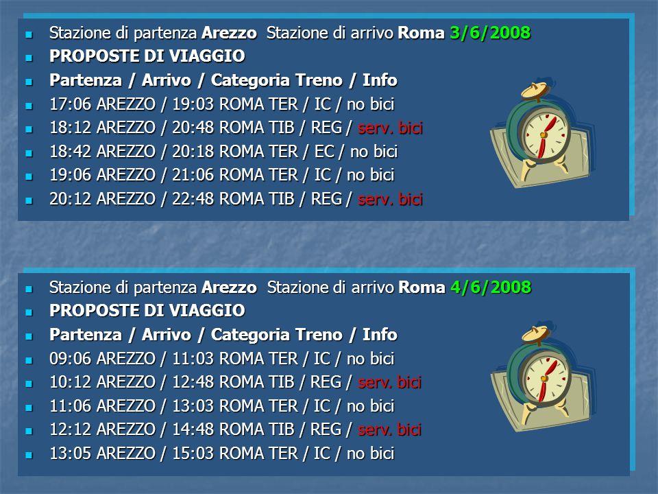 Stazione di partenza Arezzo Stazione di arrivo Roma 3/6/2008 Stazione di partenza Arezzo Stazione di arrivo Roma 3/6/2008 PROPOSTE DI VIAGGIO PROPOSTE DI VIAGGIO Partenza / Arrivo / Categoria Treno / Info Partenza / Arrivo / Categoria Treno / Info 17:06 AREZZO / 19:03 ROMA TER / IC / no bici 17:06 AREZZO / 19:03 ROMA TER / IC / no bici 18:12 AREZZO / 20:48 ROMA TIB / REG / serv.